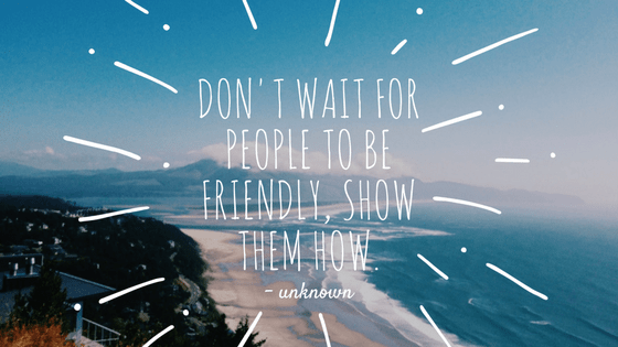 Don't wait for people to be friendly. Show them how.